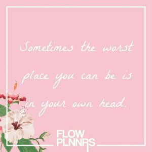 Quote: Sometimes the worst place you can be is in your own head